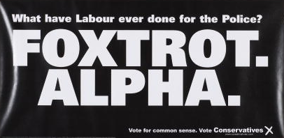 A poster for the British Conservative Party from the 2001 General Election. It reads 'What have Labour ever done for the Police? Foxtrot. Alpha. Vote for common sense. Vote for Conservatives'. Foxtrot Alpha is the NATO phonetic alphabet code for F.A., or 'Fuck All'.