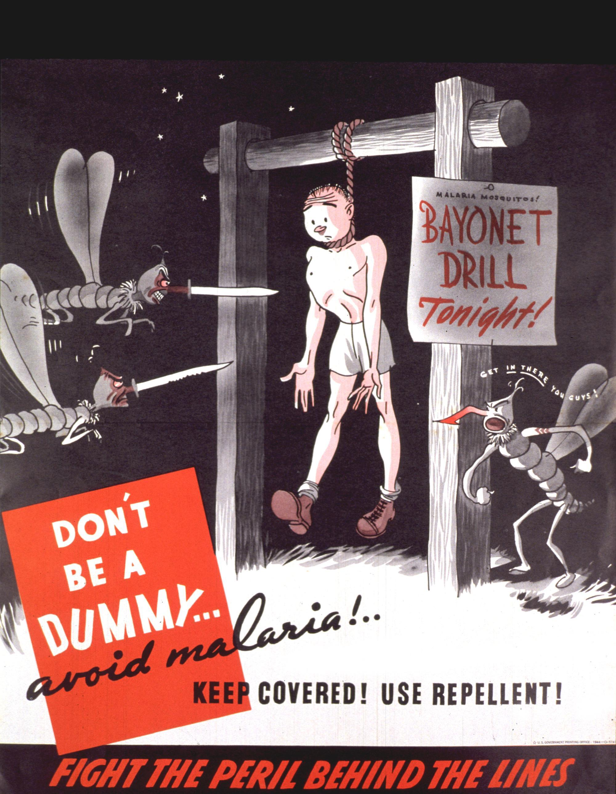"Don't be a dummy... avoid malaria!... keep covered! use repellent! Contributor (Organization): United States Government Printing Office. Publication Date: 1944 Physical Description: 1 photomechanical print (poster) : col. ; 44 x 36 cm. Image Description: Black, white, and red poster. Visual image is an illustration of a soldier hanging from a cross bar, ready to be attacked by two angry-looking, cartoon-character mosquitos. A sign hangs on the cross-bar post reading ""bayonet drill tonight"" and a third mosquito urges the other two on. Title near lower left corner. Publisher information near lower right corner. Note at bottom of poster."
