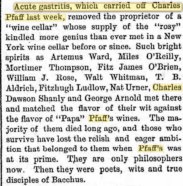 """[Acute gastritis, which carried off Charles Pfaff last week]."" Brooklyn Eagle. 27 Apr. 1890: 10.  Electronic Source Available Type:  newspaper . Genre:  obituary, journalism . Abstract:  This obituary of Charles Pfaff takes a moment to reflect on the Pfaff's scene and its various participants. Full Text  Acute gastritis, which carried off Charles Pfaff last week, removed the proprietor of a ""wine cellar"" whose supply of the ""rosy"" kindled more genius than ever met in a New York wine cellar before or since. Such bright spirits as Artemus Ward, Miles O'Reilly, Mortimer Thompson, Fitz James O'Brien, William J. Rose, Walt Whitman, T. B. Aldrich, Fitzhugh [sic] Ludlow, Nat Urner, Charles Dawson Shanly and George Arnold met there and matched the flavor of their wits against the flavor of ""Papa"" Pfaff's wines. The majority of them died long ago, and those who survive have lost the relish and eager ambition that belonged to them when Pfaff's was at its prime. They are only philosophers now. Then they were poets, wits and true disciples of Bacchus."