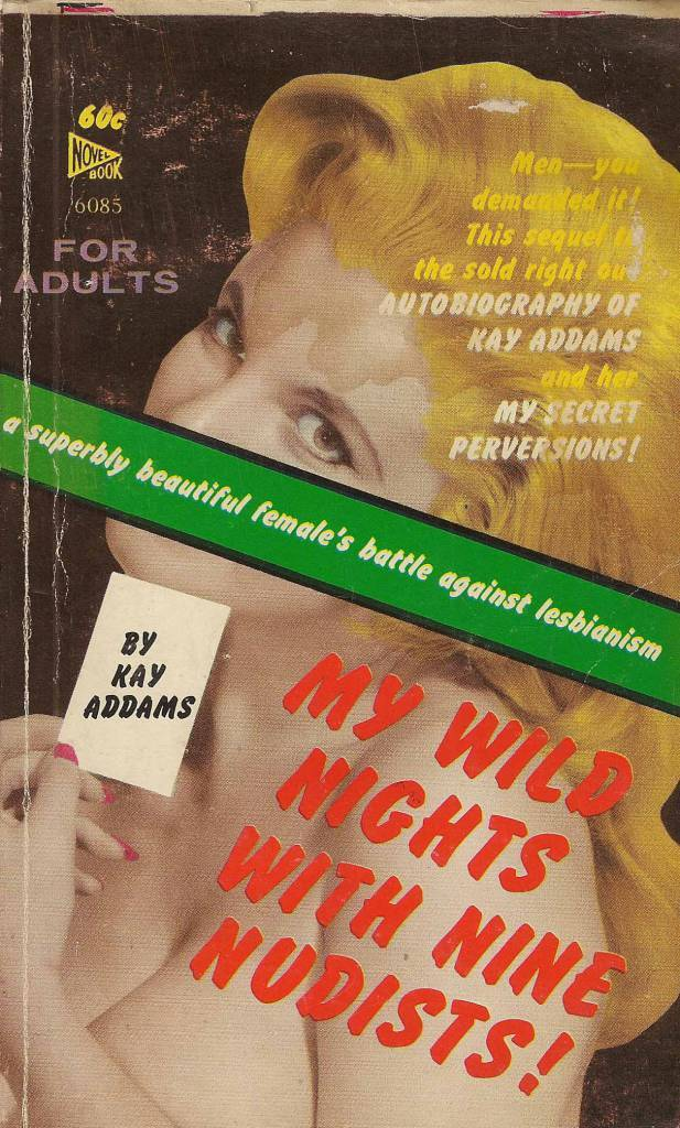Novel Books 6085 - Kay Addams - My Wild Nights with Nine Nudists!  Kay Addams - My Wild Nights with Nine Nudists! Novel Books 6085 Published 1963, 1st printing Cover: photo   Kay Addams was a pseudonym of Orrie Hitt.