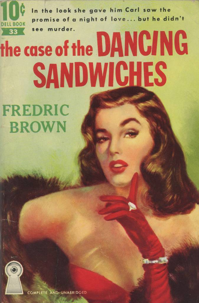 "Dell 10 Cent Books 33 - Fredric Brown - The Case of the Dancing Sandwiches  Fredric Brown - The Case of the Dancing Sandwiches Dell 10 Cent Books 33, 1951 Cover Artist: Robert Stanley   ""In the look she gave him Carl saw the promise of a night of love... but he didn't see murder."""