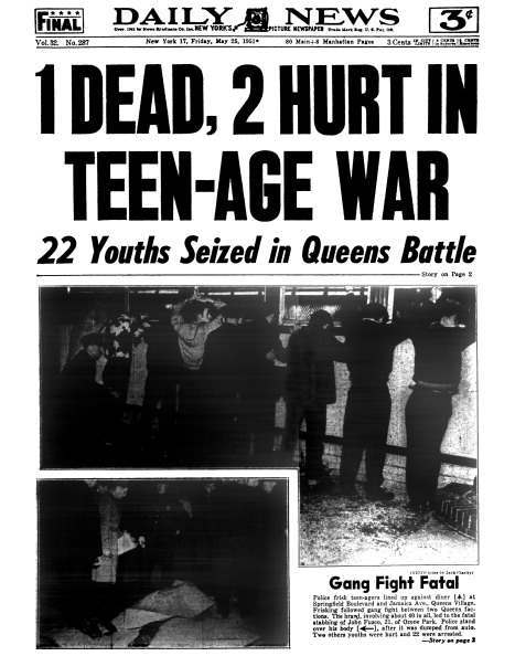 Daily News front page May 25, 1951 - Headline: 1 DEAD, 2 HURT IN TEEN-AGE WAR - 22 Youths Seized in Queens Battle. Gang Fight Fatal..Police frisk teen-agers lined up against diner at Springfield Boulevard and Jamaica Ave., Queens Village. Frisking followed gang fight between two Queens factions. The brawl, involving about 40 in all, led to the fatal stabbing of John Fusco, 21, of Ozone Park. Police stand over his body, after it was dumpd from auto. Two othe youths were hurt and 22 were arrested. (Photo By: /NY Daily News via Getty Images)
