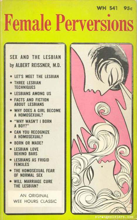 Female Perversions: Sex and the Lesbian by Christian author Dr. Albert Reissner in 1965 - See more at: http://christiannightmares.tumblr.com/post/107616854696/female-perversions-sex-and-the-lesbian-by#sthash.aU4oUlK0.dpuf