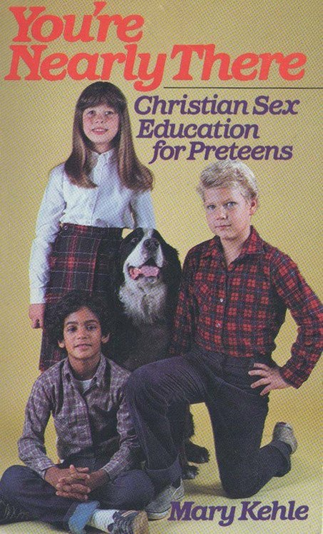 ou're Nearly There- Christian Sex Education for Preteens published in 1983 - See more at- http-::christiannightmares.tumblr.com:post:82361115169:youre-nearly-there-christian-sex-education-for#sthash.mFWjDIJm.dpuf