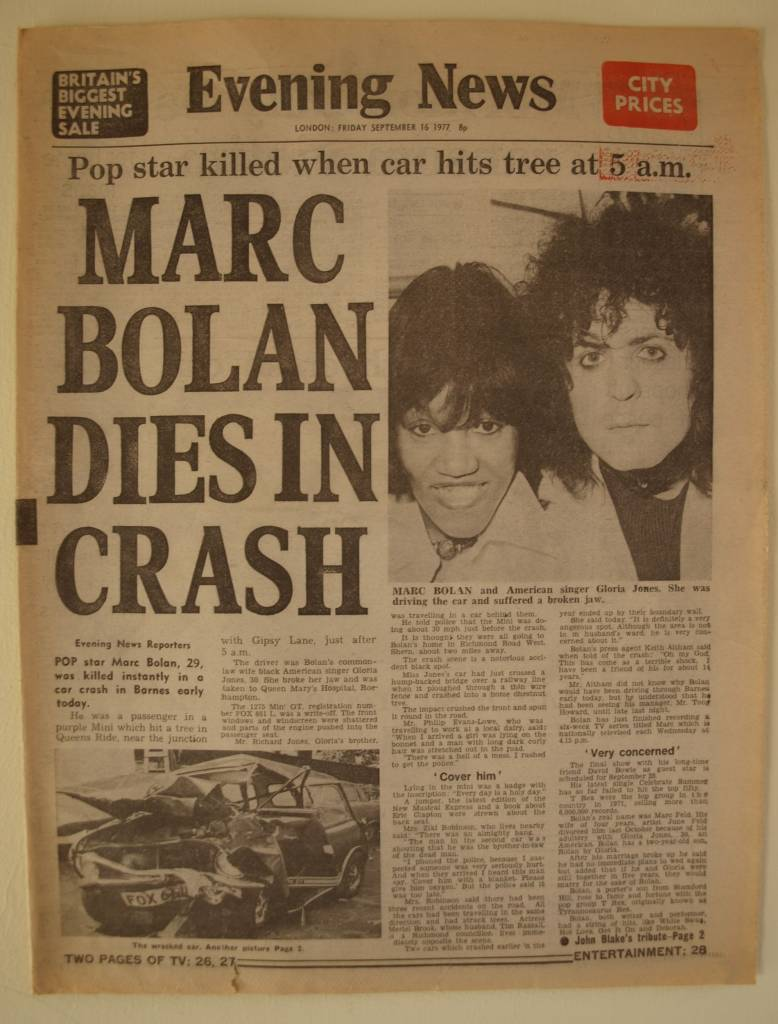"I must admit I wasn't a big T.Rex fan in the early 70s. I liked their music and I bought the singles: ""Metal Guru"" and ""Solid Gold Easy Action"" in 1972, but their singer Marc Bolan appealed more to girls than to me and my friends. My sister had a Bolan poster on her bedroom wall but I was too much into Slade to bother about T.Rex. But by 1977 Marc Bolan was appealing to a new audience which included young punks like me. He went on tour with The Damned as support band (unfortunately I didn't go to any of these gigs) and fronted his own six-part television series called 'Marc' which was broadcast in August/September 1977. His TV show was something of a comeback and I think it proved that his music and attitude was relevant to the summer of '77; he also featured young punk bands on his show which included including Generation X, The Jam and Eddie and the Hot Rods. To me this was fantastic because punk bands were rarely on television back then. I was especially looking forward to seeing the final show because it featured my hero David Bowie. I was at work on Friday 16 September 1977, which started as just another normal day. It was around 11:00am that morning that someone told me they had just heard on the radio that Marc Bolan had been killed in a car crash. I was shocked and I was hoping that it wasn't true, but I went out at lunchtime and bought the early edition of London's Evening News newspaper and the terrible news was on the front-page. I have kept my copy of the newspaper ever since. Evening News, Friday 16 September 1977 Photograph of the original newspaper."